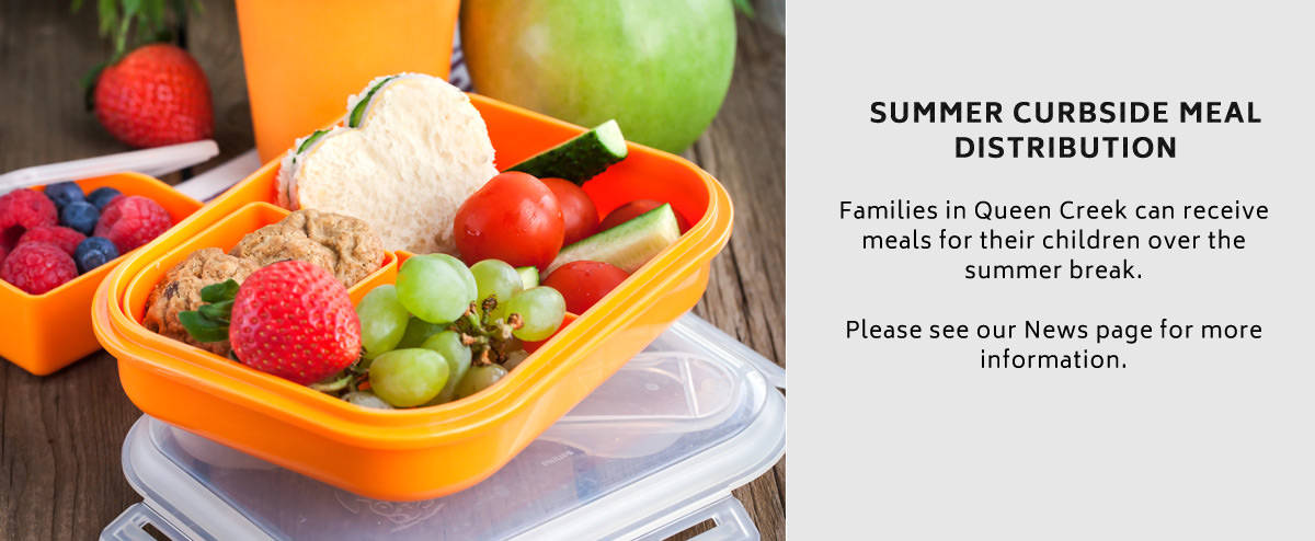 Summer Curbside Meal Distribution. Families in Queen Creek can receive meals for their children over the summer break. Please see our News page for more information.
