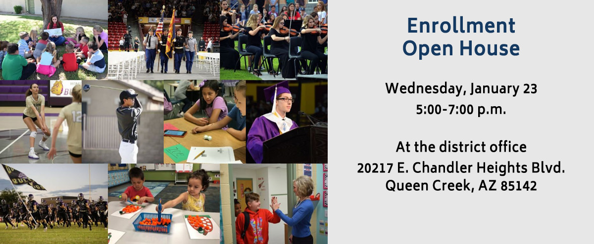 Enrollment Open House. Wednesday, January 23  5:00-7:00 p.m. At the district office 20217 E. Chandler Heights Blvd. Queen Creek, AZ 85142.
