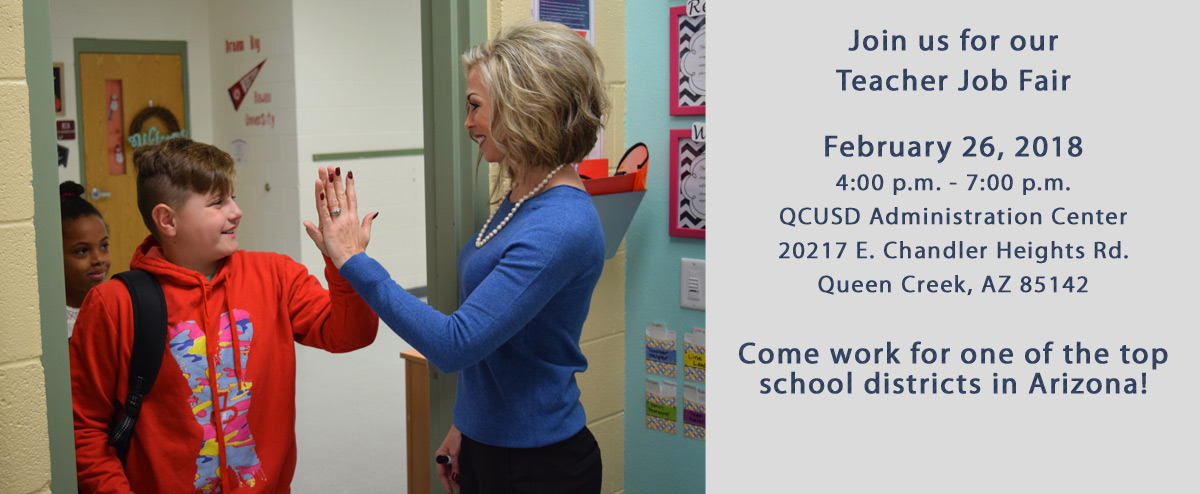 Join us for our  Teacher Job Fair  February 26, 2018  4:00 p.m. - 7:00 p.m.  QCUSD Administration Center  20217 E. Chandler Heights Rd.  Queen Creek, AZ 85142   Come work for one of the top school districts in Arizona!