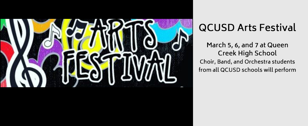 QCUSD Arts Festival - March 5, 6, and 7 at Queen Creek High School - Choir, Band, and Orchestra students from all QCUSD schools will perform