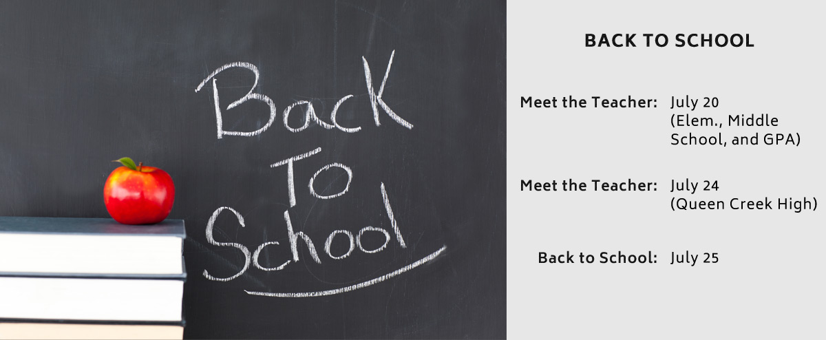Back to School - Meet the Teacher: July 20 (Elem., Middle School, and GPA) - Meet the Teacher: July 24 (Queen Creek High) - Back to School: July 25