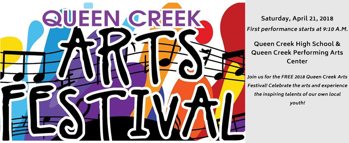 Queen Creek Arts Festival Saturday, April 21, 2018 First performance starts at 9:10 A.M.  Queen Creek High School & Queen Creek Performing Arts Center  Join us for the FREE 2018 Queen Creek Arts Festival! Celebrate the arts and experience the inspiri