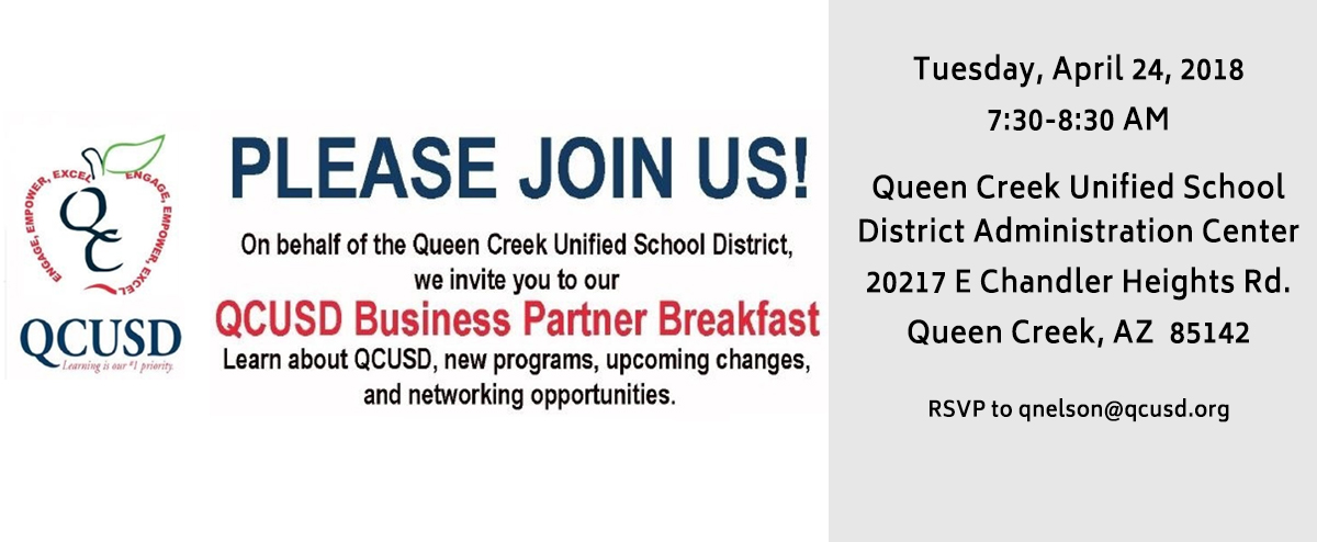 On behalf of the Queen Creek Unified School District, we invite you to our QCUSD Business Partner Breakfast.  Tuesday, April 24, 2018 7:30 to 8:30 am Queen Creek Unified School District Administration Center 20217 E Chandler Heights Rd. Queen Creek,