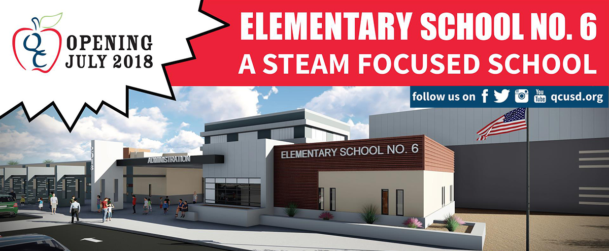 Opening July 2018, Elementary School No. 6 A STEAM Focused School - Excellence Through Leadership: Engage, Empower, Excel -- Follow us on Facebook, Twitter, Instagram, Youtube, and www.qcusd.org