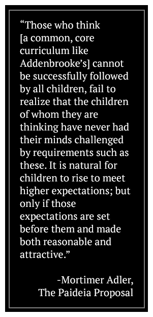 Those who think (a common, core curriculum like Addenbrooke's) cannot be successfully followed by all children, fail to realize that the children of whom they are thinking have never had their minds challenged by requirements such as these. It is natural for children to rise to meet higher expectations; but only if those expectations are set before them and made both reasonable and attractive. -Mortimer Adler, The Paideia Proposal