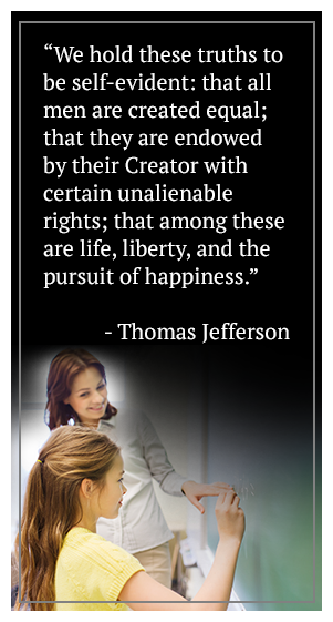 We hold these truths to be self-evident: that all men are created equal; that they are endowed by their Creator with certain unalienable rights; that among these are life, liberty, and the pursuit of happiness. - Thomas Jefferson