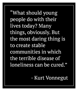 What should young people do with their lives today? Many things, obviously, But the most daring thing is to create stable communities in which the terrible disease of loneliness can be cured. - Kurt Vonnegut