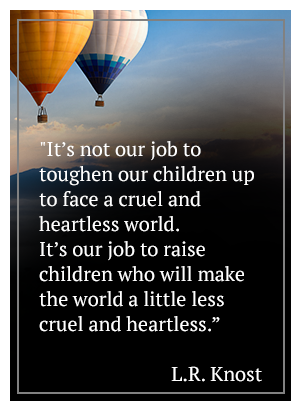 It's not our job to toughen our children up to face a cruel and heartless world. It's our job to raise children who will make the world a little less cruel and heartless. - L.R. Knost