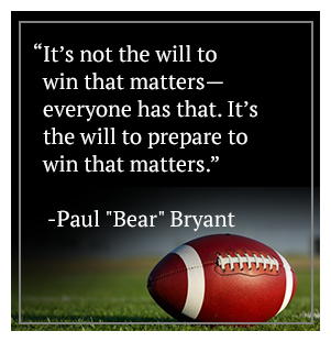 It's not the will to win that matters -- everyone has that. It's the will to prepare to win that matters. - Paul Bear Bryant