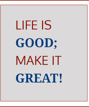 Life is good; make it great!