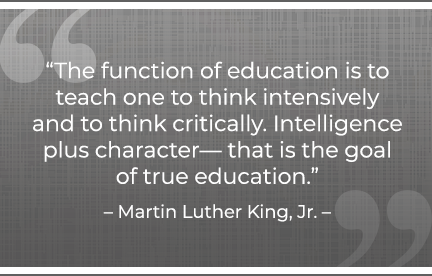 The function of education is to teach one to think intensively and to think critically. Intelligence plus character— that is the goal of true education. –Martin Luther King, Jr.