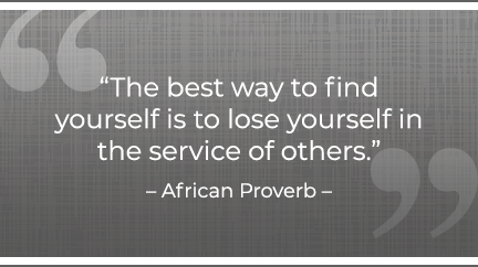 The best way to find yourself is to lose yourself in the service of others. –Gandhi