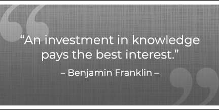 An investment in knowledge pays the best interest. –Benjamin Franklin