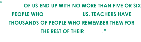 Most of us end up with no more than five or six people who remember us. Teachers have thousands of people who remember them for the rest of their lives. - Andy Rooney