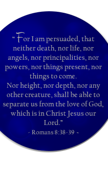 For I am persuaded, that neither death, nor life, nor angels, nor principalities, nor powers, nor things present, nor things to come. Nor height, nor death, nor any other creature, shall be able to separate us from the love of God, which is in Christ Jesus our Lord. Romans 8:38-39.