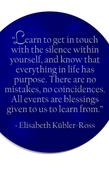 """Learn to get in touch with the silence within yourself, and know that everything in life has purpose. There are no mistakes, no coincidences. All events are blessings given to us to learn from."" - Elisabeth Kübler-Ross"