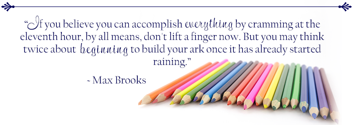If you believe you can accomplish everything by cramming at the eleventh hour, by all means, don't lift a finger now. But you may thing twice about beginning to build your ark once it has already started raining. Max Brooks.