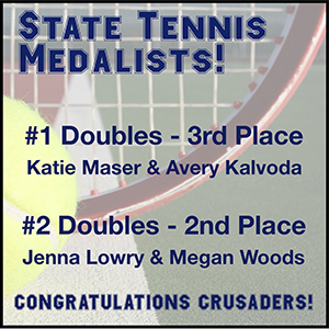 State Tennis Medalists! - #1 Doubles - 3rd place: Katie Maser & Avery Kalvoda - #2 Doubles - 2nd place: Jenna Lowry & Megan Woods - Congratulations Crusaders!