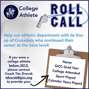 College Athlete ROLL CALL - Help our athletic department with its line-up of Crusaders who continued their career at the next level! If you were a college athlete before 2012, please contact Coach Tim Dvorak tdvorak@gicc.org to provide your name, GICC Grad Year, college attended, sport played, and calendar years played.