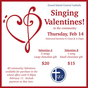 Grand Island Central Catholic Singing Valentines! in the community Thursday, Feb. 14. Delivered between 9:15 a.m. and 3:15 p.m. Valentine A - 2 songs and a large chocolate gift for $20. Valentine B - 1 song and small chocolate gift for $15. 40 community Valentines available for purchase in the school office until 3:30 p.m. February 11. Include payment at that time.