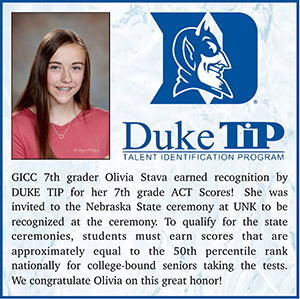 Duke TiP - Talent Identification Program - GICC 7th grader, Olivia Stave, earned recognition by Duke TiP program for her 7th grade ACT scores. She was invited to the Nebraska state ceremony at UNK to be recognized at the ceremony. To qualify for the state ceremonies, students must earn scores that are approximately equal to the 50th percentile rank nationally for college-bound seniors taking the tests. We congratulate Olivia on this great honor!