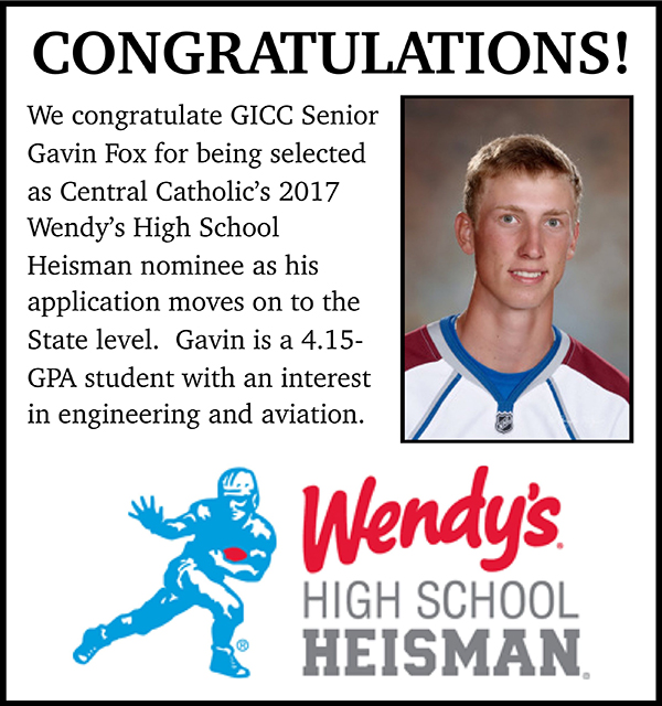 Congratulations! We congratulate GICC Senior Gavin Fox for being selected as Central Catholic's 2017 Wendy's High School Heisman nominee as his application moves on the State level. Gavin is a 4.15-GPA student with an interest in engineering and aviation.