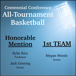 Centennial Conference All-Tournament Basketball. Honorable Mention Rylie Rice Freshman Jack Goering Senior. First Team Megan Woods Senior